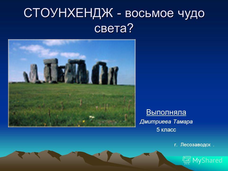 СТОУНХЕНДЖ - восьмое чудо света? Выполняла Дмитриева Тамара 5 класс г. Лесозаводск.