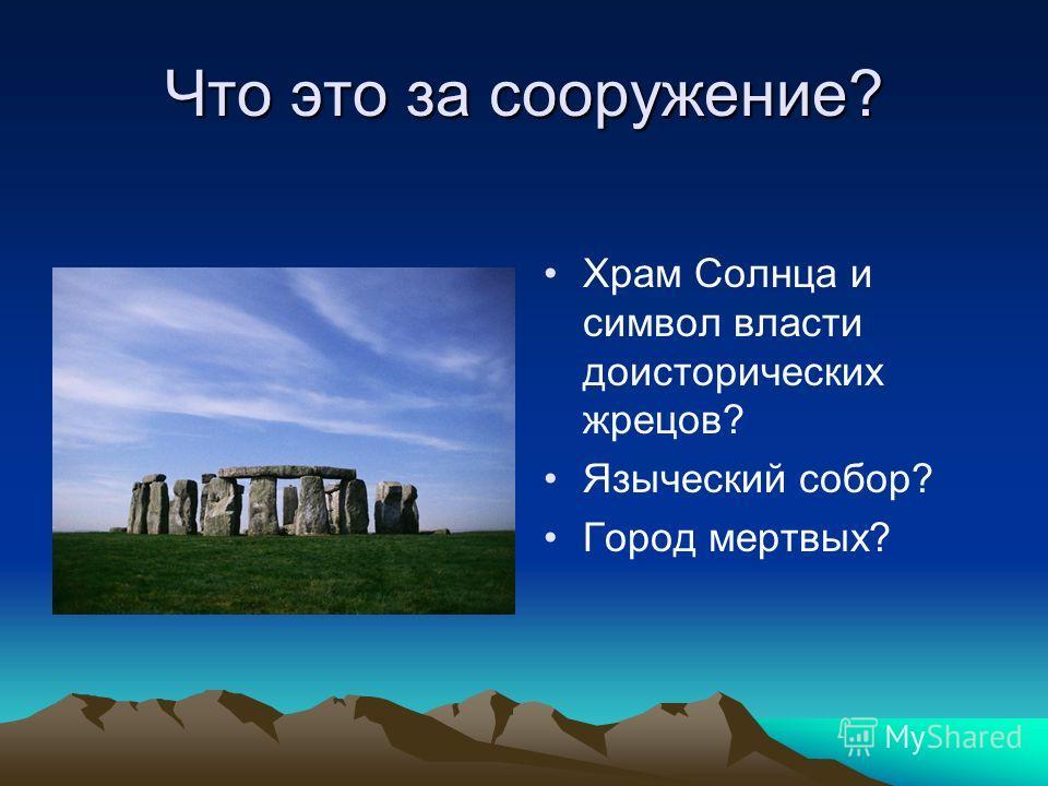 Что это за сооружение? Храм Солнца и символ власти доисторических жрецов? Языческий собор? Город мертвых?