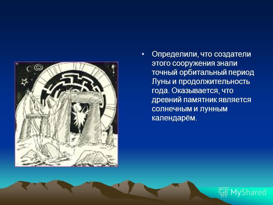 Определили, что создатели этого сооружения знали точный орбитальный период Луны и продолжительность года. Оказывается, что древний памятник является солнечным и лунным календарём.