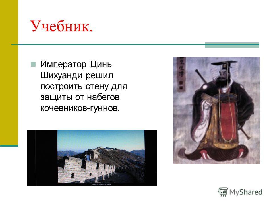 Учебник. Император Цинь Шихуанди решил построить стену для защиты от набегов кочевников-гуннов.