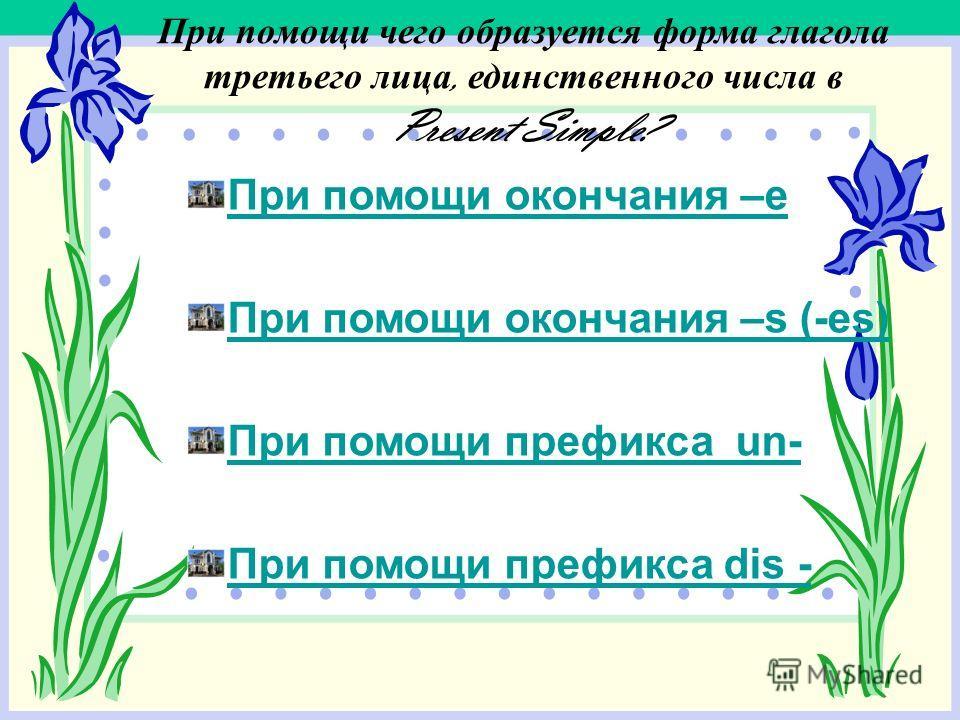 При помощи чего образуется форма глагола третьего лица, единственного числа в Present Simple? При помощи окончания –е При помощи окончания –s (-es) При помощи префикса un- При помощи префикса dis -