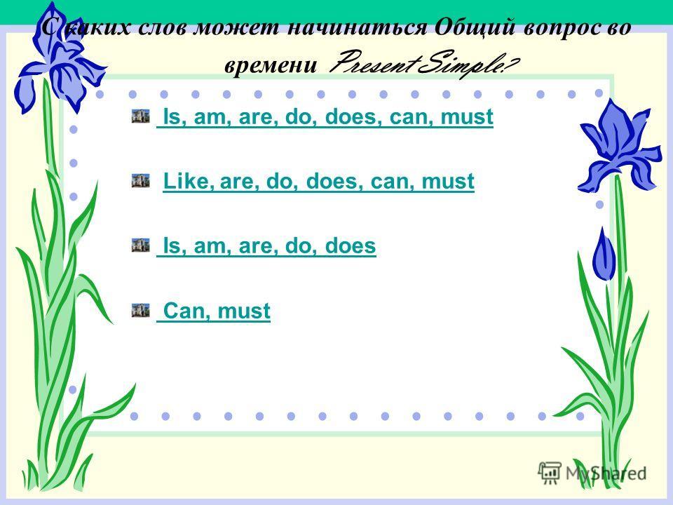 С каких слов может начинаться Общий вопрос во времени Present Simple ? Is, am, are, do, does, can, must Like, are, do, does, can, must Is, am, are, do, does Can, must