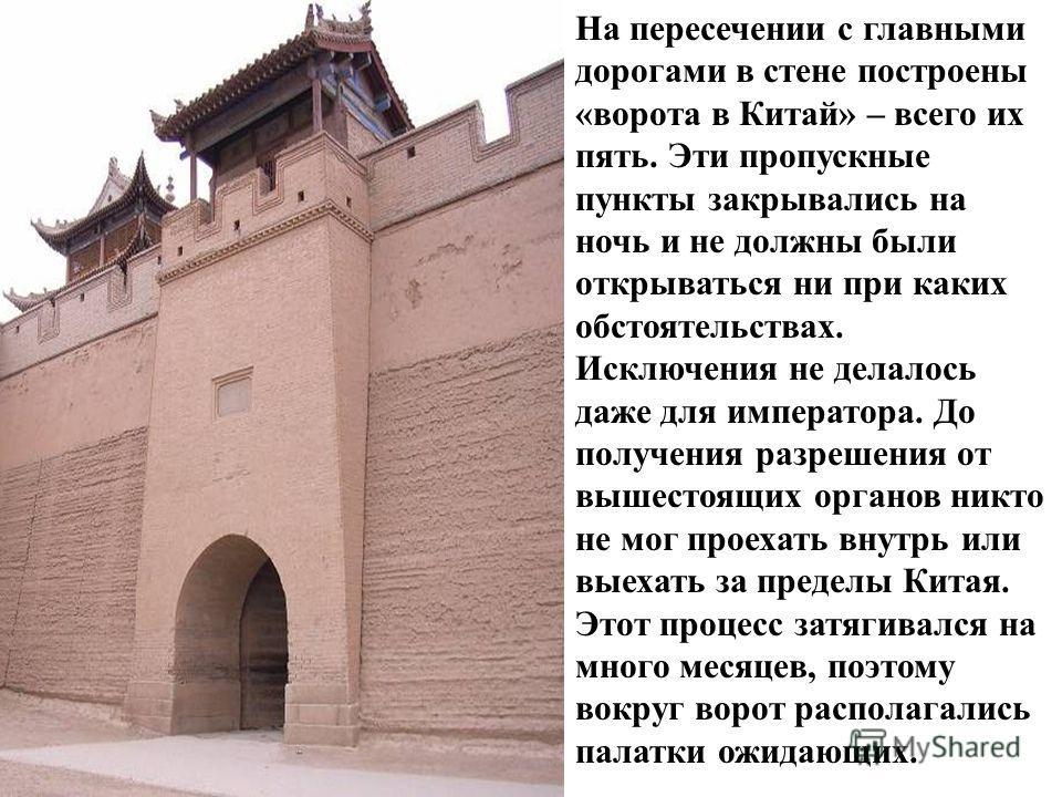 На пересечении с главными дорогами в стене построены «ворота в Китай» – всего их пять. Эти пропускные пункты закрывались на ночь и не должны были открываться ни при каких обстоятельствах. Исключения не делалось даже для императора. До получения разре