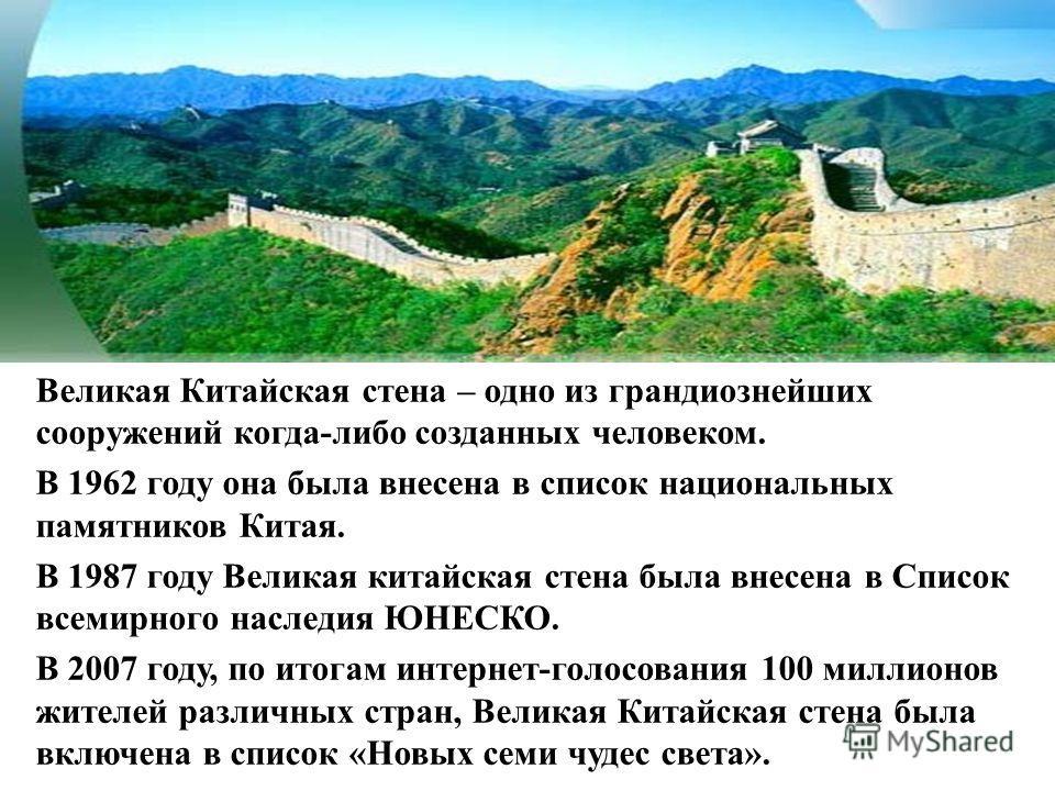 Великая Китайская стена – одно из грандиознейших сооружений когда-либо созданных человеком. В 1962 году она была внесена в список национальных памятников Китая. В 1987 году Великая китайская стена была внесена в Список всемирного наследия ЮНЕСКО. В 2