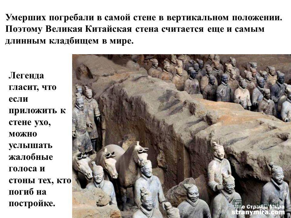 Умерших погребали в самой стене в вертикальном положении. Поэтому Великая Китайская стена считается еще и самым длинным кладбищем в мире. Легенда гласит, что если приложить к стене ухо, можно услышать жалобные голоса и стоны тех, кто погиб на построй
