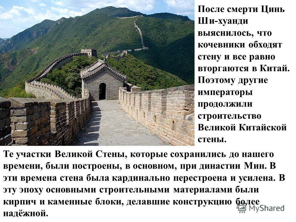 Те участки Великой Стены, которые сохранились до нашего времени, были построены, в основном, при династии Мин. В эти времена стена была кардинально перестроена и усилена. В эту эпоху основными строительными материалами были кирпич и каменные блоки, д