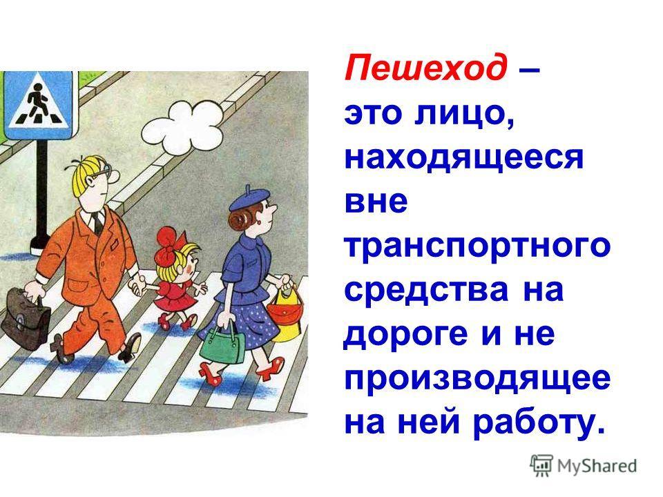 Пешеход – это лицо, находящееся вне транспортного средства на дороге и не производящее на ней работу.