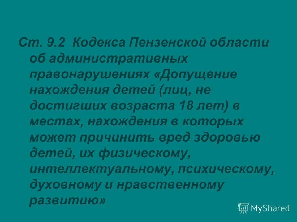 Ст. 9.2 Кодекса Пензенской области об административных правонарушениях «Допущение нахождения детей (лиц, не достигших возраста 18 лет) в местах, нахождения в которых может причинить вред здоровью детей, их физическому, интеллектуальному, психическому