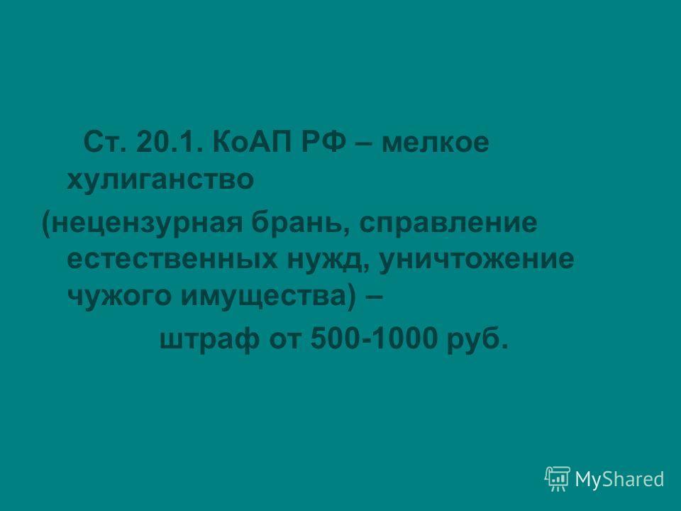 Ст. 20.1. КоАП РФ – мелкое хулиганство (нецензурная брань, справление естественных нужд, уничтожение чужого имущества) – штраф от 500-1000 руб.