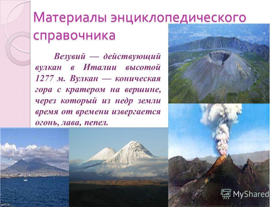 Материалы энциклопедического справочника Везувий действующий вулкан в Италии высотой 1277 м. Вулкан коническая гора с кратером на вершине, через который из недр земли время от времени извергается огонь, лава, пепел.