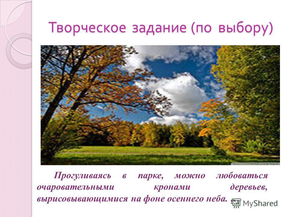 Творческое задание ( по выбору ) Прогуливаясь в парке, можно любоваться очаровательными кронами деревьев, вырисовывающимися на фоне осеннего неба. …