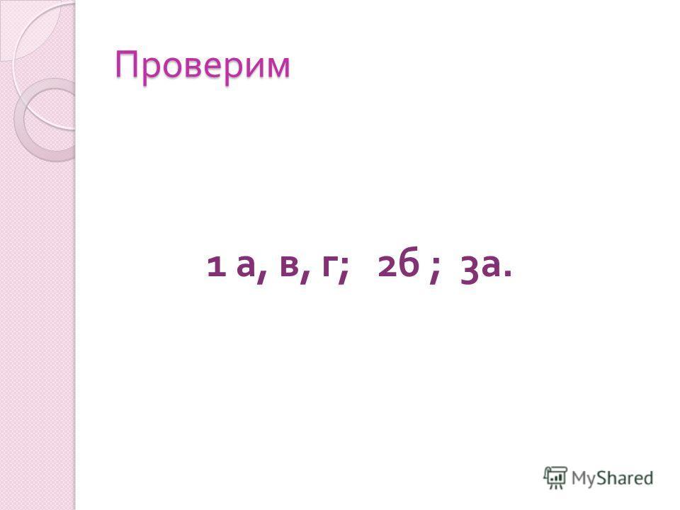 Проверим 1 а, в, г ; 2 б ; 3 а.