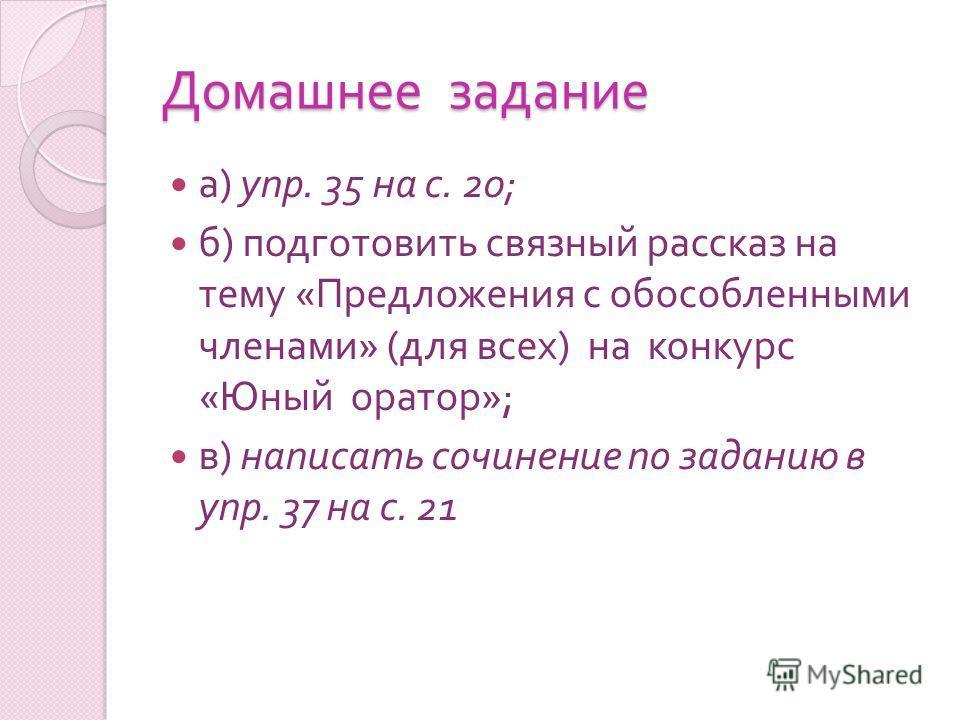 Домашнее задание а ) упр. 35 на с. 20; б ) подготовить связный рассказ на тему « Предложения с обособленными членами » ( для всех ) на конкурс « Юный оратор »; в ) написать сочинение по заданию в упр. 37 на с. 21