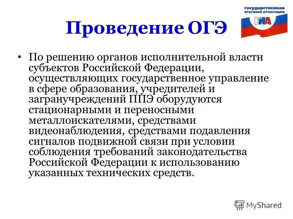 Проведение ОГЭ По решению органов исполнительной власти субъектов Российской Федерации, осуществляющих государственное управление в сфере образования, учредителей и загранучреждений ППЭ оборудуются стационарными и переносными металлоискателями, средс