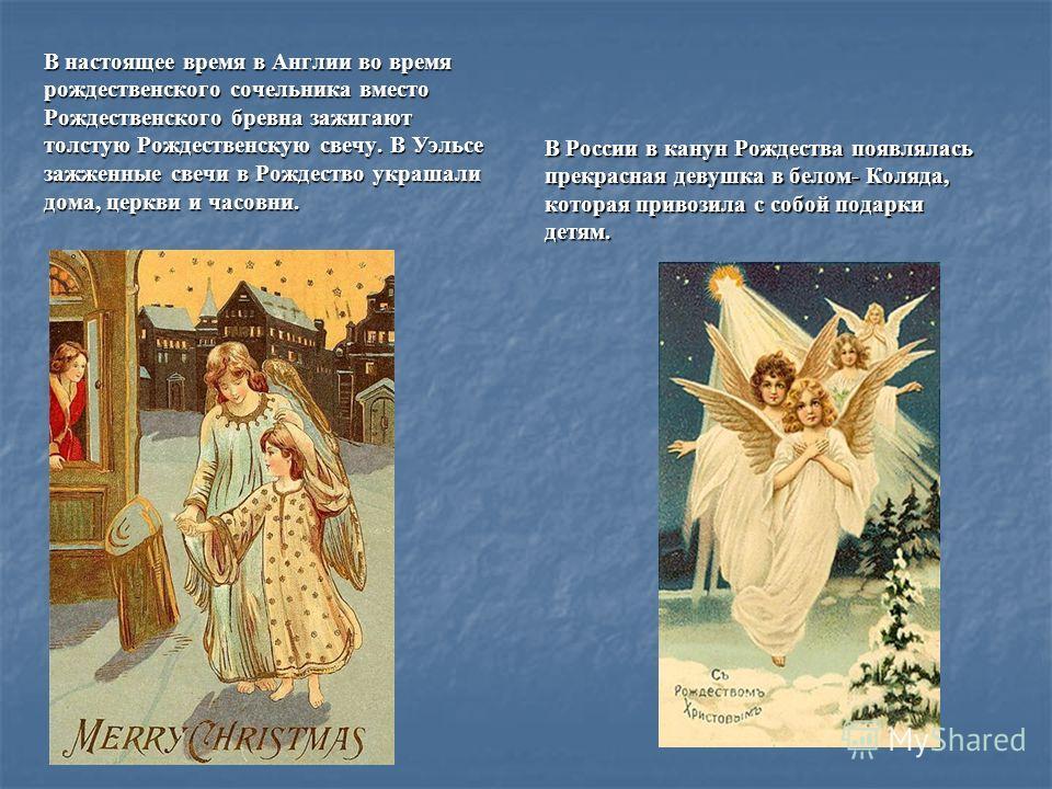 В настоящее время в Англии во время рождественского сочельника вместо Рождественского бревна зажигают толстую Рождественскую свечу. В Уэльсе зажженные свечи в Рождество украшали дома, церкви и часовни. В России в канун Рождества появлялась прекрасная
