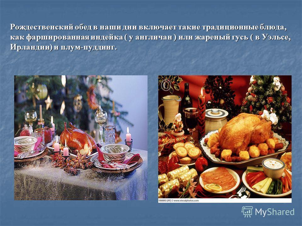 Рождественский обед в наши дни включает такие традиционные блюда, как фаршированная индейка ( у англичан ) или жареный гусь ( в Уэльсе, Ирландии) и плум-пуддинг.