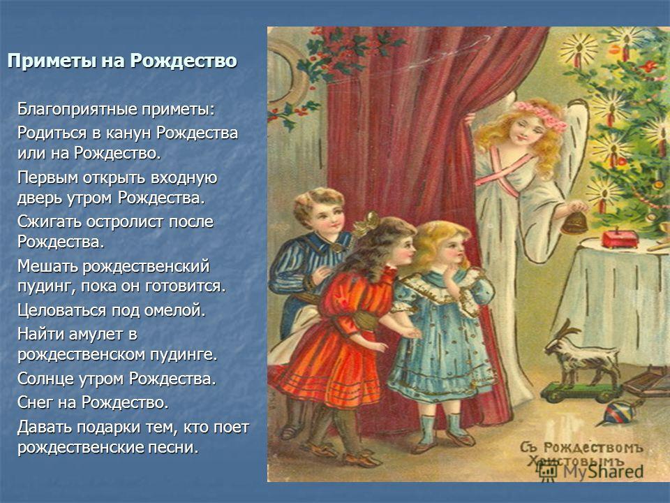 Приметы на Рождество Благоприятные приметы: Родиться в канун Рождества или на Рождество. Первым открыть входную дверь утром Рождества. Сжигать остролист после Рождества. Мешать рождественский пудинг, пока он готовится. Целоваться под омелой. Найти ам