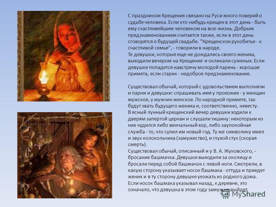 С праздником Крещения связано на Руси много поверий о судьбе человека. Если кто-нибудь крещен в этот день - быть ему счастливейшим человеком на всю жизнь. Добрым предзнаменованием считается также, если в этот день сговорятся о будущей свадьбе.