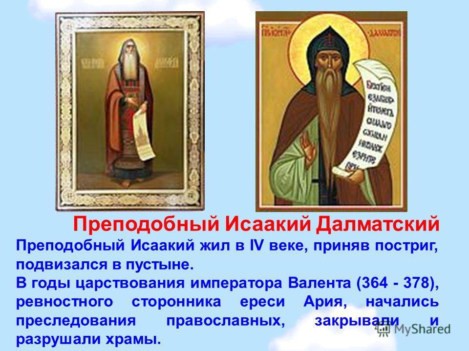 Преподобный Исаакий Далматский Преподобный Исаакий жил в IV веке, приняв постриг, подвизался в пустыне. В годы царствования императора Валента (364 - 378), ревностного сторонника ереси Ария, начались преследования православных, закрывали и разрушали