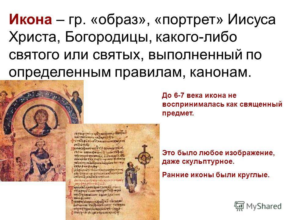 Икона – гр. «образ», «портрет» Иисуса Христа, Богородицы, какого-либо святого или святых, выполненный по определенным правилам, канонам. До 6-7 века икона не воспринималась как священный предмет. Это было любое изображение, даже скульптурное. Ранние