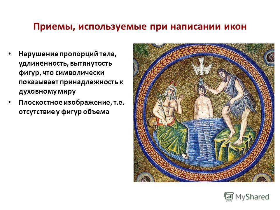 Приемы, используемые при написании икон Нарушение пропорций тела, удлиненность, вытянутость фигур, что символически показывает принадлежность к духовному миру Плоскостное изображение, т.е. отсутствие у фигур объема