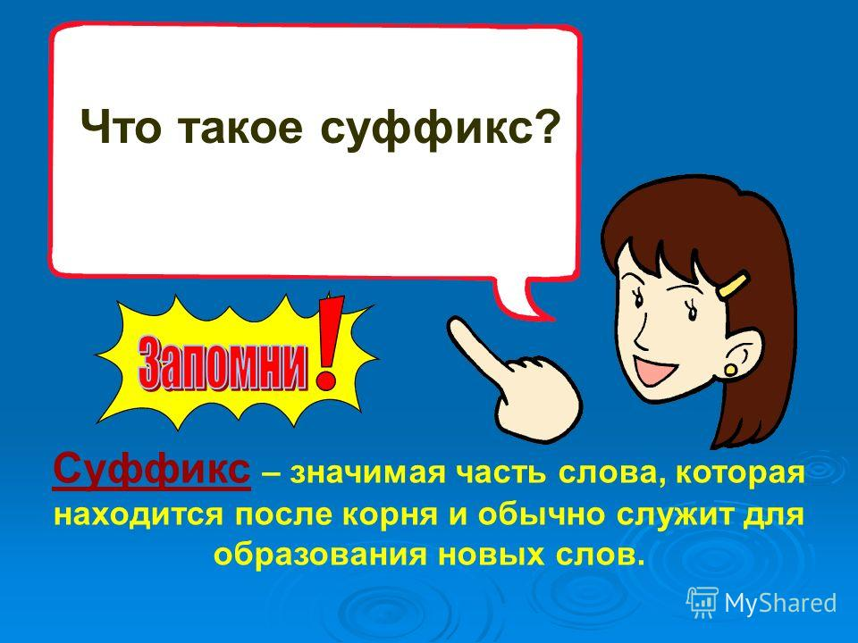 Что такое суффикс? Суффикс – значимая часть слова, которая находится после корня и обычно служит для образования новых слов.