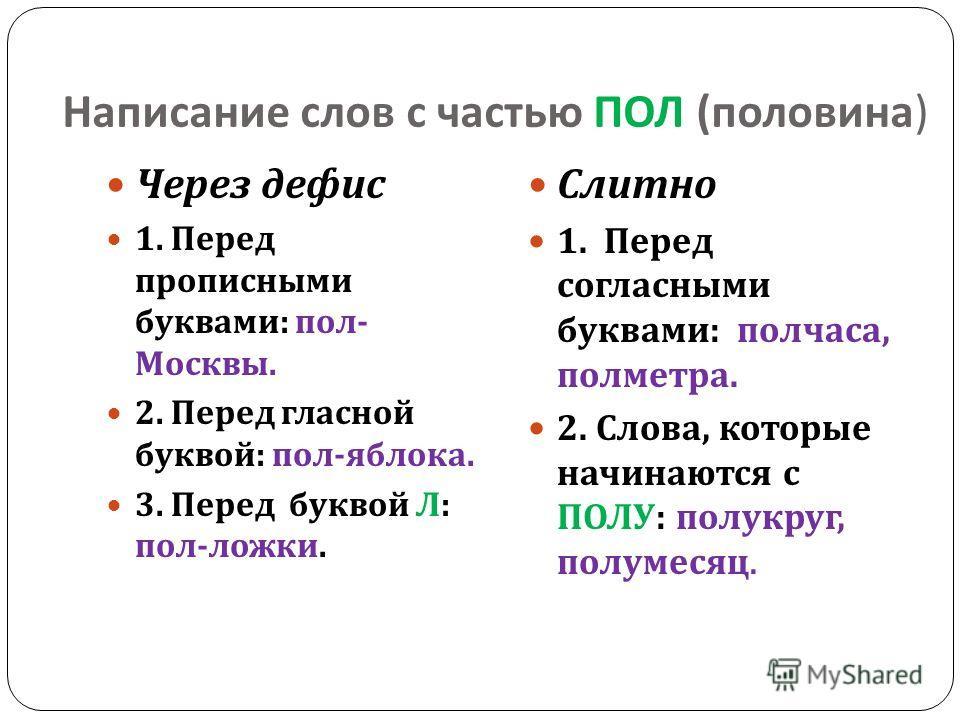 Написание слов с частью ПОЛ ( половина ) Через дефис 1. Перед прописными буквами : пол - Москвы. 2. Перед гласной буквой : пол - яблока. 3. Перед буквой Л : пол - ложки. Слитно 1. Перед согласными буквами : полчаса, полметра. 2. Слова, которые начина