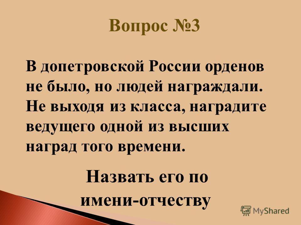 Вопрос 3 Н азвать его по имени-отчеству В допетровской России орденов не было, но людей награждали. Не выходя из класса, наградите ведущего одной из высших наград того времени.