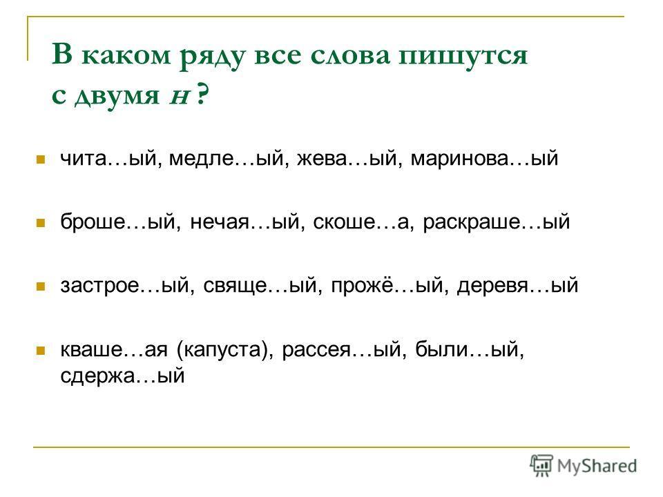 В каком ряду все слова пишутся с двумя н ? чита…ый, медле…ый, жева…ый, маринова…ый броше…ый, нечая…ый, скоше…а, раскраше…ый застрое…ый, свяще…ый, прожё…ый, деревя…ый кваше…ая (капуста), рассея…ый, были…ый, сдержа…ый