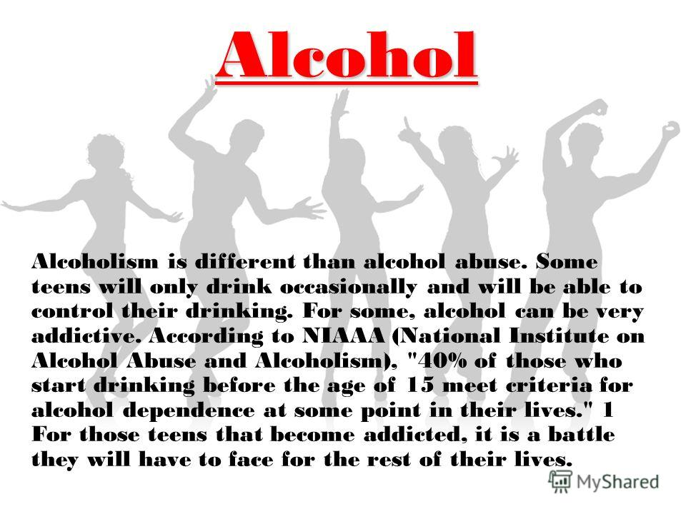 Alcohol Alcoholism is different than alcohol abuse. Some teens will only drink occasionally and will be able to control their drinking. For some, alcohol can be very addictive. According to NIAAA (National Institute on Alcohol Abuse and Alcoholism),
