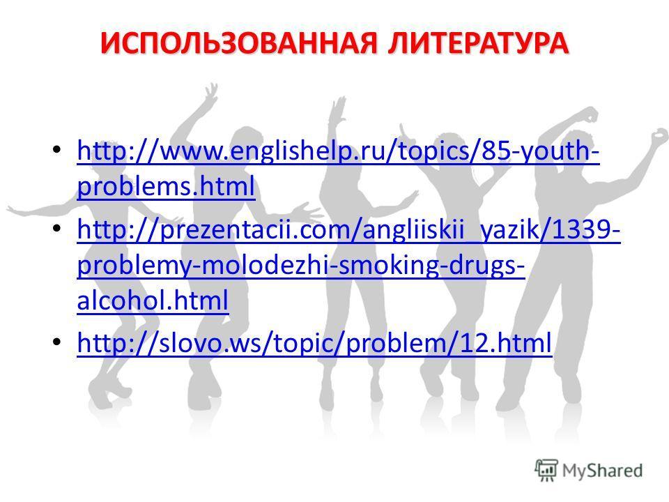 ИСПОЛЬЗОВАННАЯ ЛИТЕРАТУРА http://www.englishelp.ru/topics/85-youth- problems.html http://www.englishelp.ru/topics/85-youth- problems.html http://prezentacii.com/angliiskii_yazik/1339- problemy-molodezhi-smoking-drugs- alcohol.html http://prezentacii.