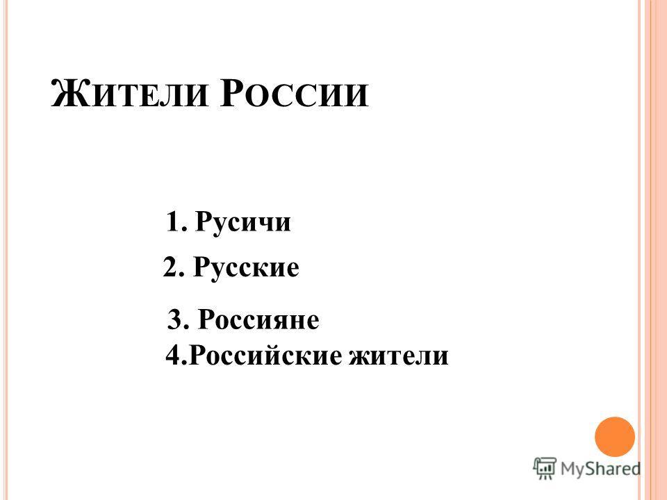 Ж ИТЕЛИ Р ОССИИ 1. Русичи 2. Русские 3. Россияне 4.Российские жители