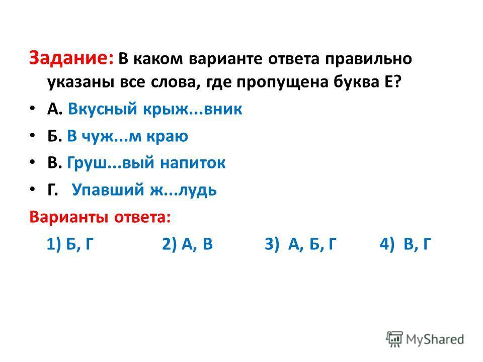 Задание: В каком варианте ответа правильно указаны все слова, где пропущена буква Е? А. Вкусный крыж...вник Б. В чуж...м краю В. Груш...вый напиток Г. Упавший ж...лудь Варианты ответа: 1) Б, Г 2) А, В 3) А, Б, Г 4) В, Г