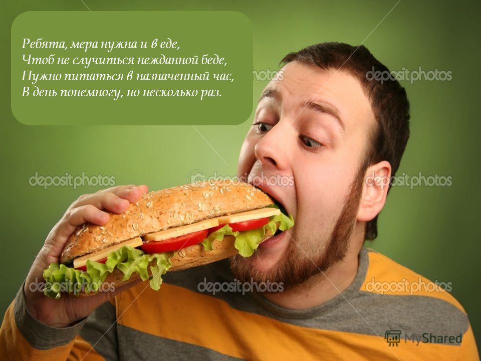 Ребята, мера нужна и в еде, Чтоб не случиться нежданной беде, Нужно питаться в назначенный час, В день понемногу, но несколько раз.
