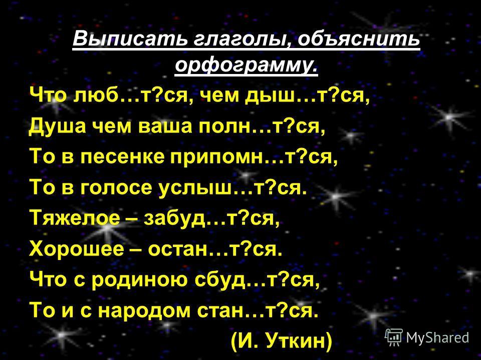 Что люб…т?ся, чем дыш…т?ся, Душа чем ваша полн…т?ся, То в песенке припомн…т?ся, То в голосе услыш…т?ся. Тяжелое – забуд…т?ся, Хорошее – остан…т?ся. Что с родиною сбуд…т?ся, То и с народом стан…т?ся. (И. Уткин) Выписать глаголы, объяснить орфограмму.