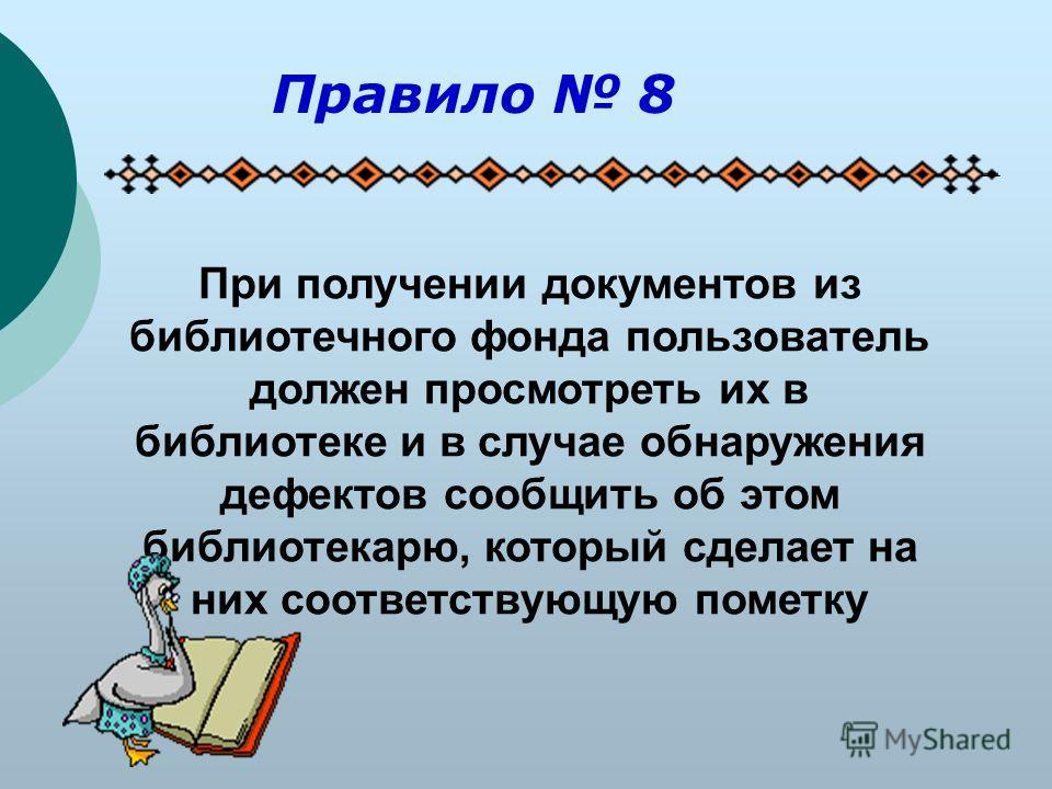 При получении документов из библиотечного фонда пользователь должен просмотреть их в библиотеке и в случае обнаружения дефектов сообщить об этом библиотекарю, который сделает на них соответствующую пометку Правило 8