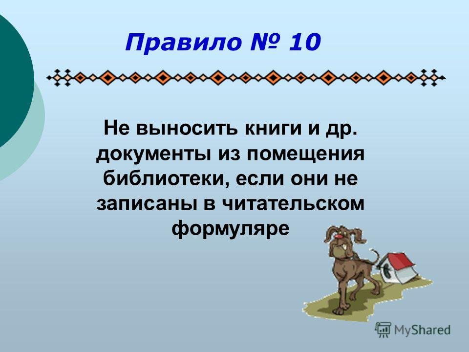 Не выносить книги и др. документы из помещения библиотеки, если они не записаны в читательском формуляре Правило 10