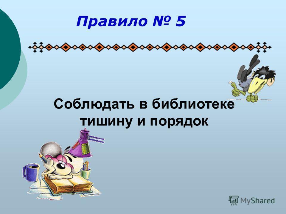 Соблюдать в библиотеке тишину и порядок Правило 5