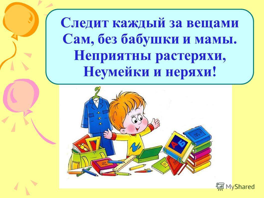 Следит каждый за вещами Сам, без бабушки и мамы. Неприятны растеряхи, Неумейки и неряхи!