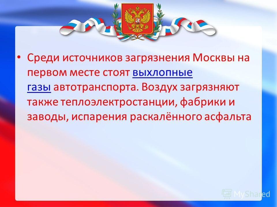 Среди источников загрязнения Москвы на первом месте стоят выхлопные газы автотранспорта. Воздух загрязняют также теплоэлектростанции, фабрики и заводы, испарения раскалённого асфальтавыхлопные газы