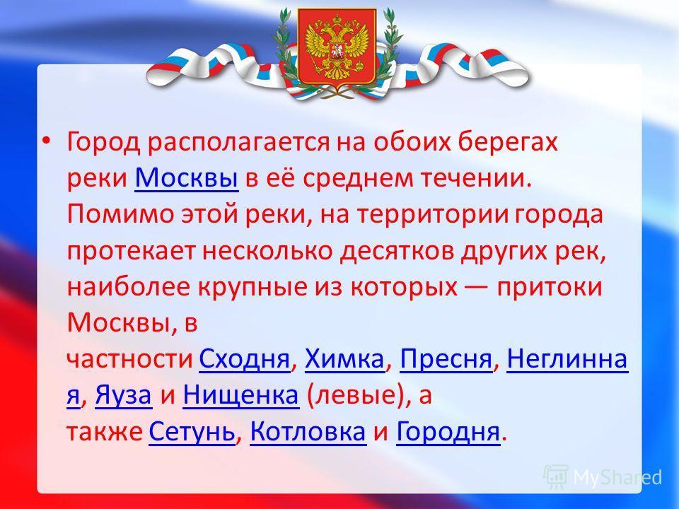 Город располагается на обоих берегах реки Москвы в её среднем течении. Помимо этой реки, на территории города протекает несколько десятков других рек, наиболее крупные из которых притоки Москвы, в частности Сходня, Химка, Пресня, Неглинна я, Яуза и Н