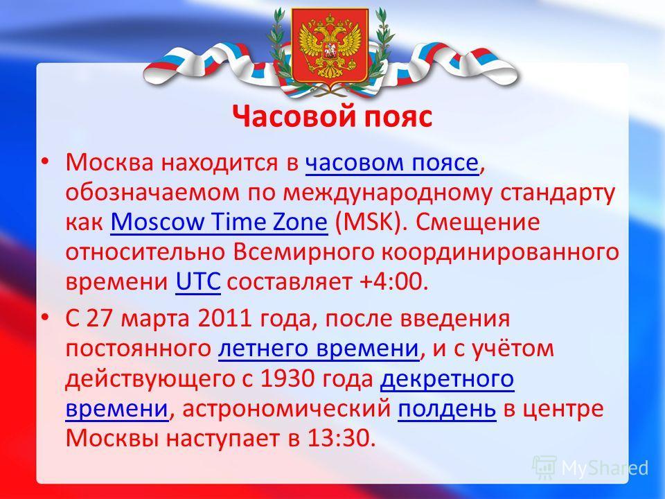 Часовой пояс Москва находится в часовом поясе, обозначаемом по международному стандарту как Moscow Time Zone (MSK). Смещение относительно Всемирного координированного времени UTC составляет +4:00.часовом поясеMoscow Time ZoneUTC С 27 марта 2011 года,