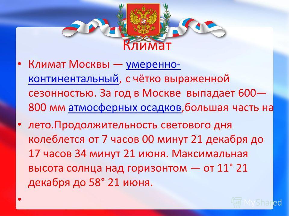 Климат Климат Москвы умеренно- континентальный, с чётко выраженной сезонностью. За год в Москве выпадает 600 800 мм атмосферных осадков,большая часть наумеренно- континентальныйатмосферных осадков лето.Продолжительность светового дня колеблется от 7