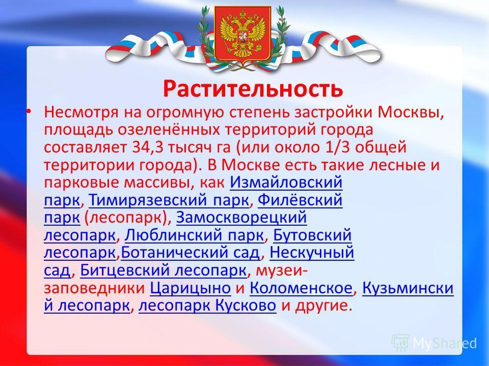 Растительность Несмотря на огромную степень застройки Москвы, площадь озеленённых территорий города составляет 34,3 тысяч га (или около 1/3 общей территории города). В Москве есть такие лесные и парковые массивы, как Измайловский парк, Тимирязевский