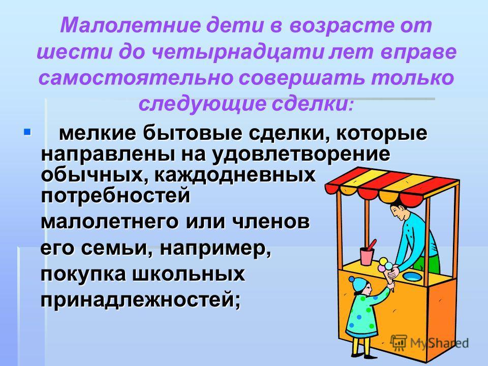 мелкие бытовые сделки, которые направлены на удовлетворение обычных, каждодневных потребностей мелкие бытовые сделки, которые направлены на удовлетворение обычных, каждодневных потребностей малолетнего или членов малолетнего или членов его семьи, нап