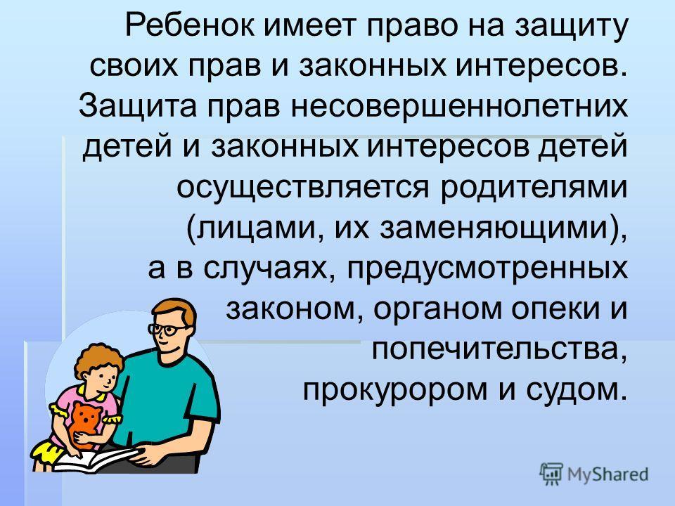 Ребенок имеет право на защиту своих прав и законных интересов. Защита прав несовершеннолетних детей и законных интересов детей осуществляется родителями (лицами, их заменяющими), а в случаях, предусмотренных законом, органом опеки и попечительства, п