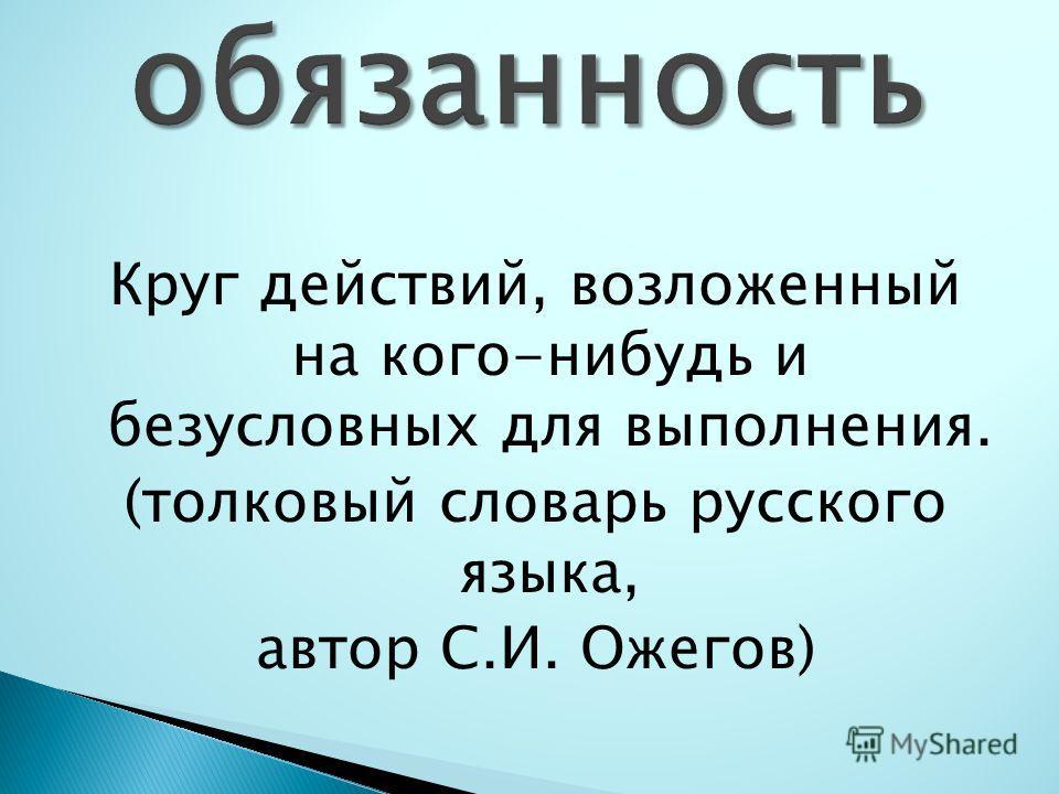 Круг действий, возложенный на кого-нибудь и безусловных для выполнения. (толковый словарь русского языка, автор С.И. Ожегов)