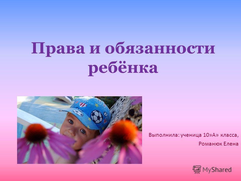 Права и обязанности ребёнка Выполнила: ученица 10»А» класса, Романюк Елена