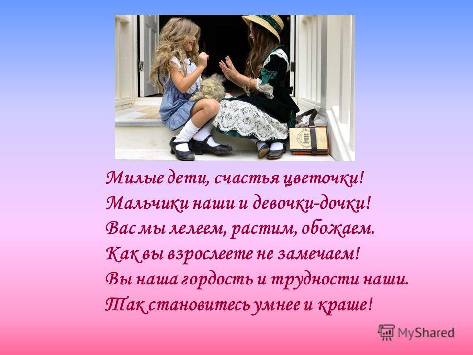 Милые дети, счастья цветочки! Мальчики наши и девочки-дочки! Вас мы лелеем, растим, обожаем. Как вы взрослеете не замечаем! Вы наша гордость и трудности наши. Так становитесь умнее и краше!