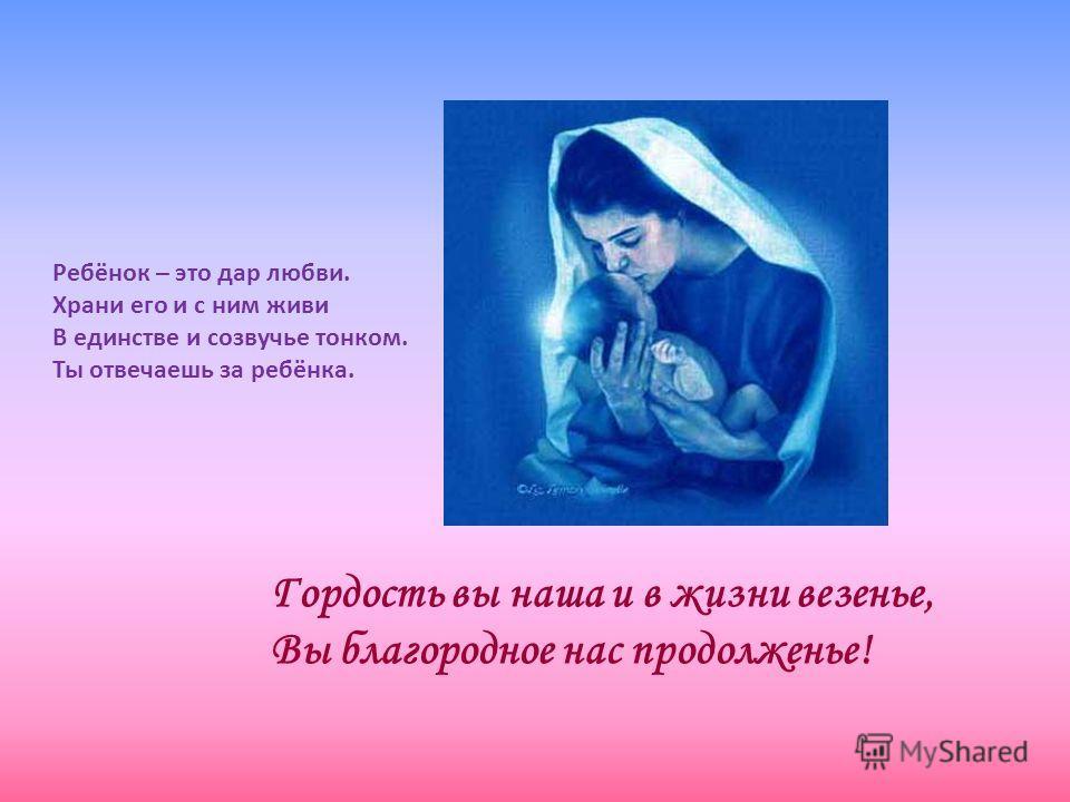 Ребёнок – это дар любви. Храни его и с ним живи В единстве и созвучье тонком. Ты отвечаешь за ребёнка. Гордость вы наша и в жизни везенье, Вы благородное нас продолженье!